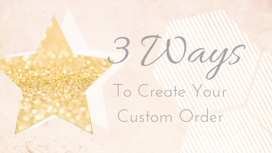 3 Ways to create your custom order