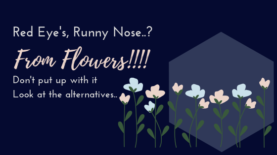 Red Eye's, Runny Nose..? From Flowers!!!! Don't put up with it Look at the alternatives..